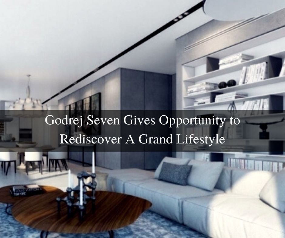 Godrej Seven Gives Opportunity to Rediscover A Grand Lifestyle