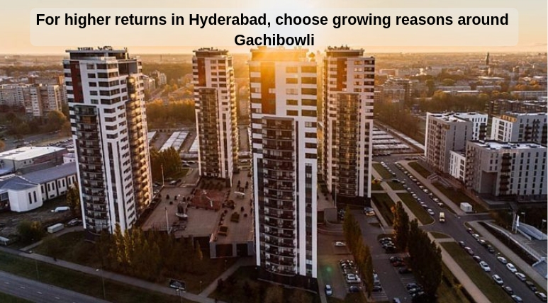 For higher returns in Hyderabad, choose growing reasons around Gachibowli