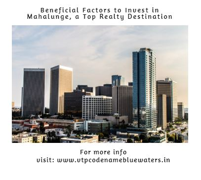 Beneficial Factors To Invest In Mahalunge A Top Realty Destination