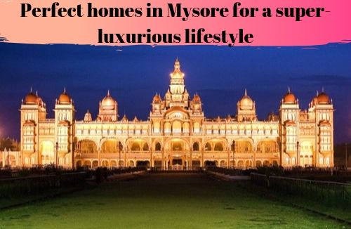 Perfect homes in Mysore for a super-luxurious lifestyle