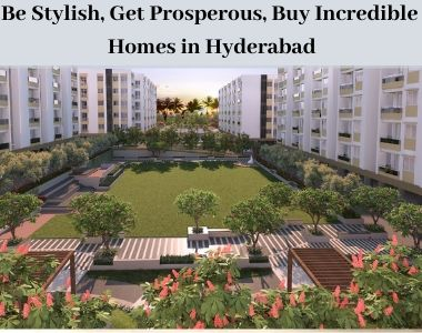 Be Stylish, Get Prosperous, Buy Incredible Homes in Hyderabad