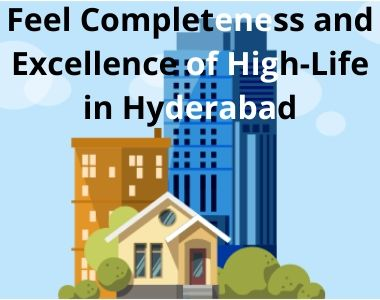 Feel Completeness and Excellence of High-Life in Hyderabad