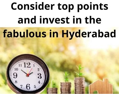 Consider top points and invest in the fabulous in Hyderabad