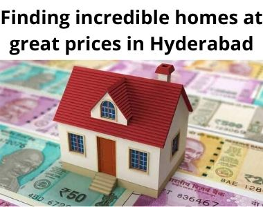 Finding incredible homes at great prices in Hyderabad