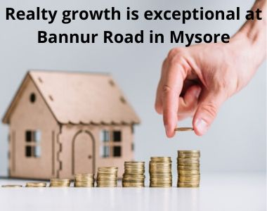 Realty growth is exceptional at Bannur Road in Mysore