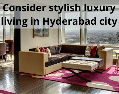 Consider stylish luxury living in Hyderabad city