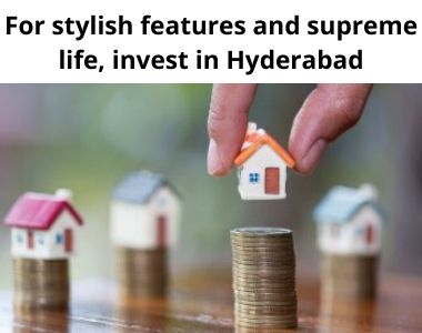 For stylish features and supreme life, invest in Hyderabad